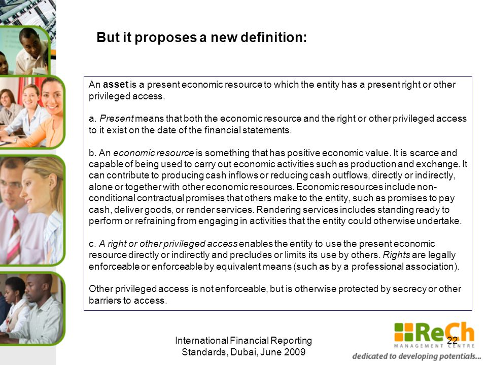 International Financial Reporting Standards, Dubai, June 2009 22 But it proposes a new definition: An asset is a present economic resource to which the entity has a present right or other privileged access.