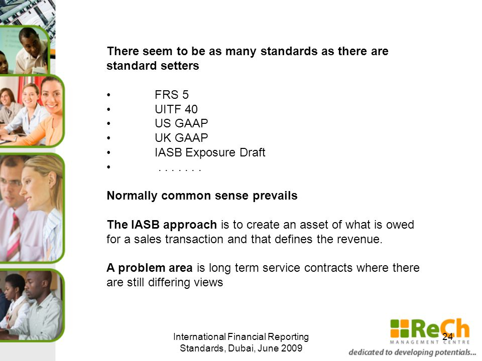 International Financial Reporting Standards, Dubai, June 2009 24 There seem to be as many standards as there are standard setters FRS 5 UITF 40 US GAAP UK GAAP IASB Exposure Draft.......