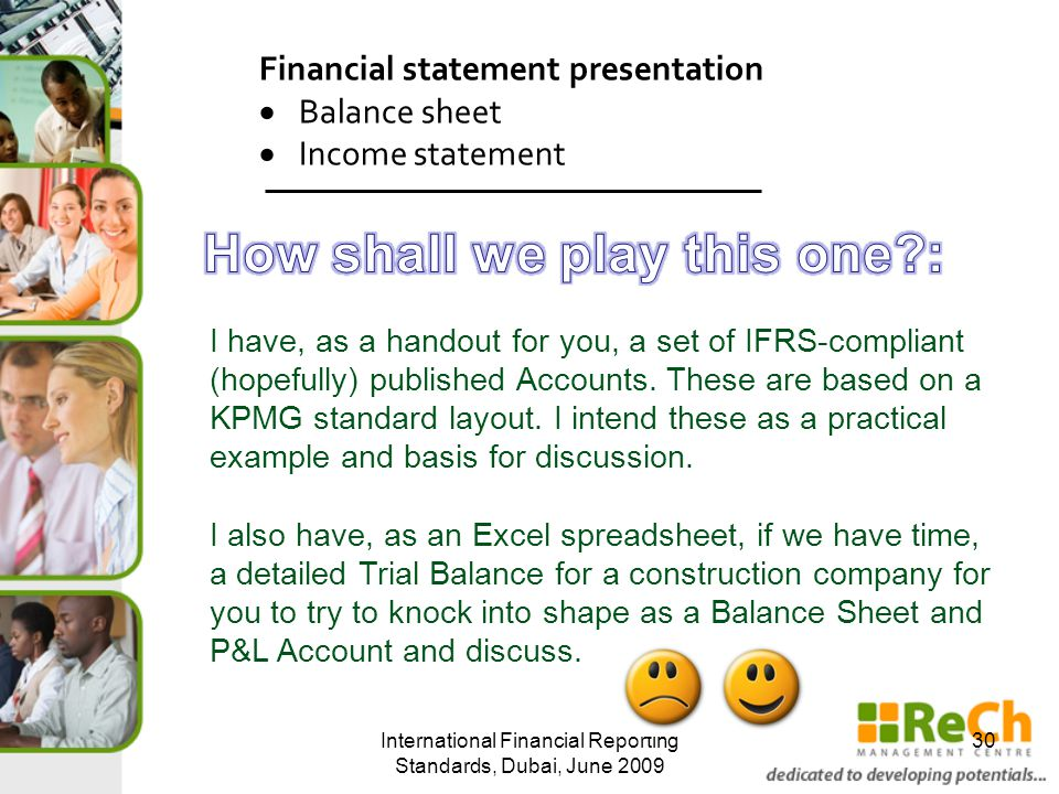 International Financial Reporting Standards, Dubai, June 2009 30 Financial statement presentation  Balance sheet  Income statement I have, as a handout for you, a set of IFRS-compliant (hopefully) published Accounts.