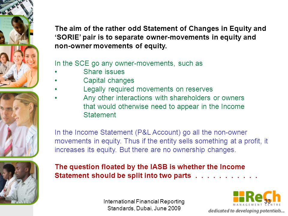 International Financial Reporting Standards, Dubai, June 2009 33 The aim of the rather odd Statement of Changes in Equity and 'SORIE' pair is to separate owner-movements in equity and non-owner movements of equity.