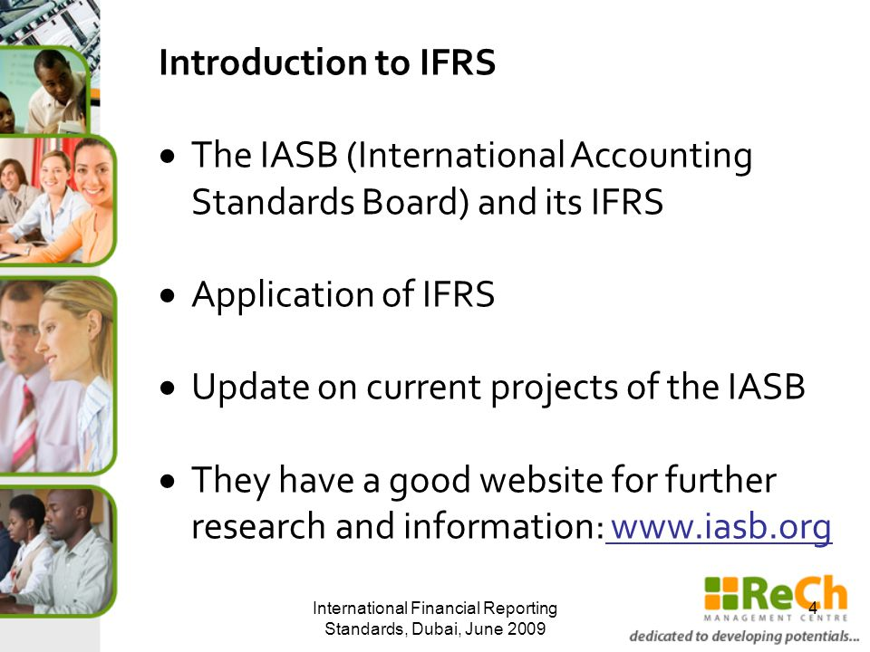 They have a good website for further research and information: www.iasb.org Another very good website for looking up the standards is Deloitte's www.iasplus.com International Financial Reporting Standards, Dubai, June 2009 5 Introduction to IFRS...