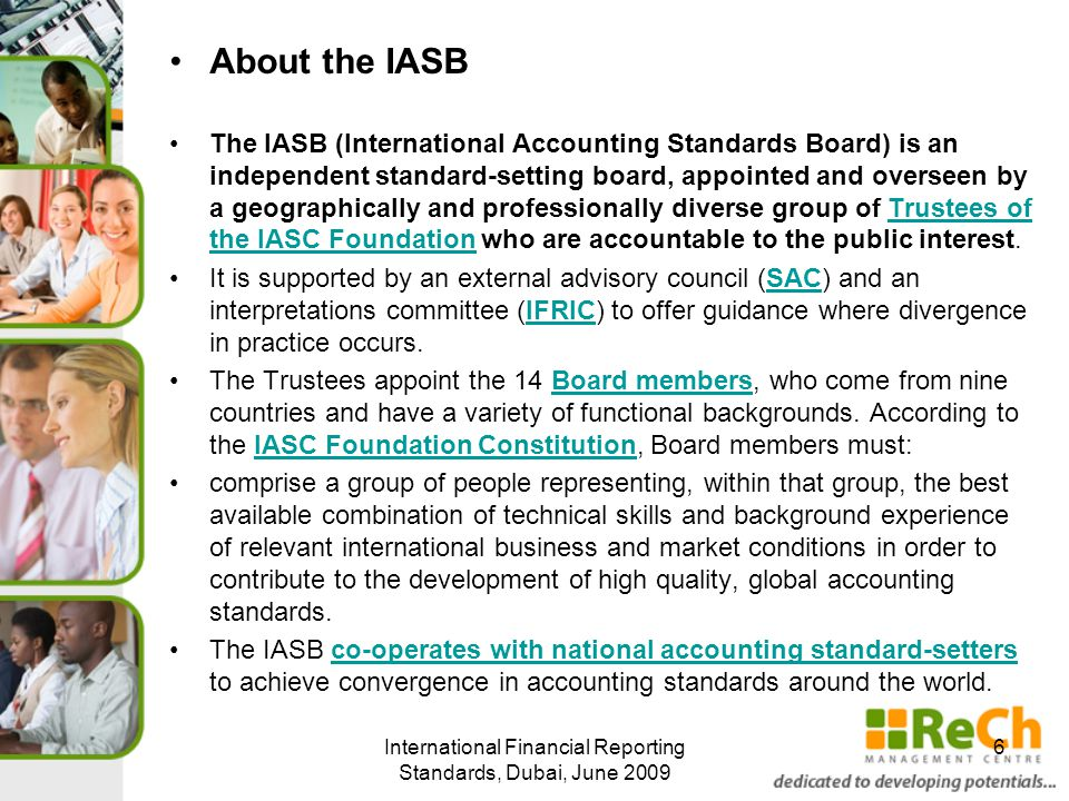 About the IASB The IASB (International Accounting Standards Board) is an independent standard-setting board, appointed and overseen by a geographically and professionally diverse group of Trustees of the IASC Foundation who are accountable to the public interest.Trustees of the IASC Foundation It is supported by an external advisory council (SAC) and an interpretations committee (IFRIC) to offer guidance where divergence in practice occurs.SACIFRIC The Trustees appoint the 14 Board members, who come from nine countries and have a variety of functional backgrounds.