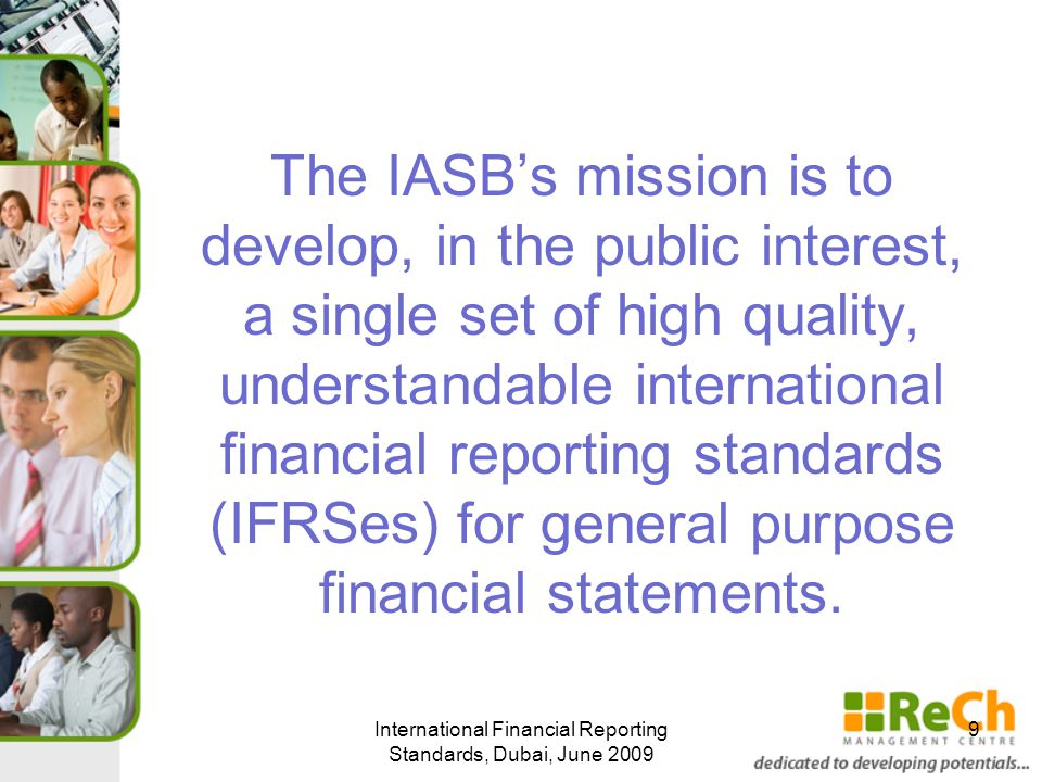 The IASB's mission is to develop, in the public interest, a single set of high quality, understandable international financial reporting standards (IFRSes) for general purpose financial statements.