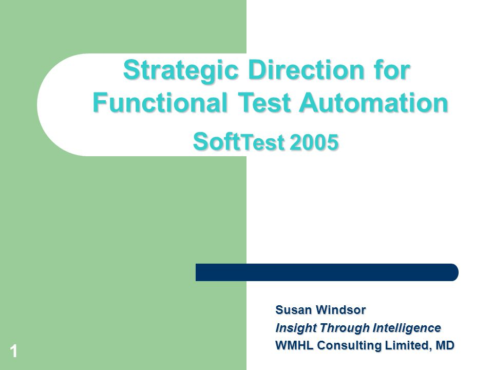 1 Title slide Strategic Direction for Functional Test Automation Soft Test 2005 Susan Windsor Insight Through Intelligence WMHL Consulting Limited, MD