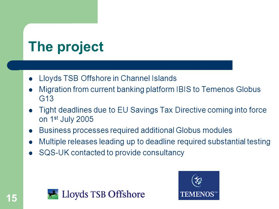 15 The project Lloyds TSB Offshore in Channel Islands Migration from current banking platform IBIS to Temenos Globus G13 Tight deadlines due to EU Savings Tax Directive coming into force on 1 st July 2005 Business processes required additional Globus modules Multiple releases leading up to deadline required substantial testing SQS-UK contacted to provide consultancy
