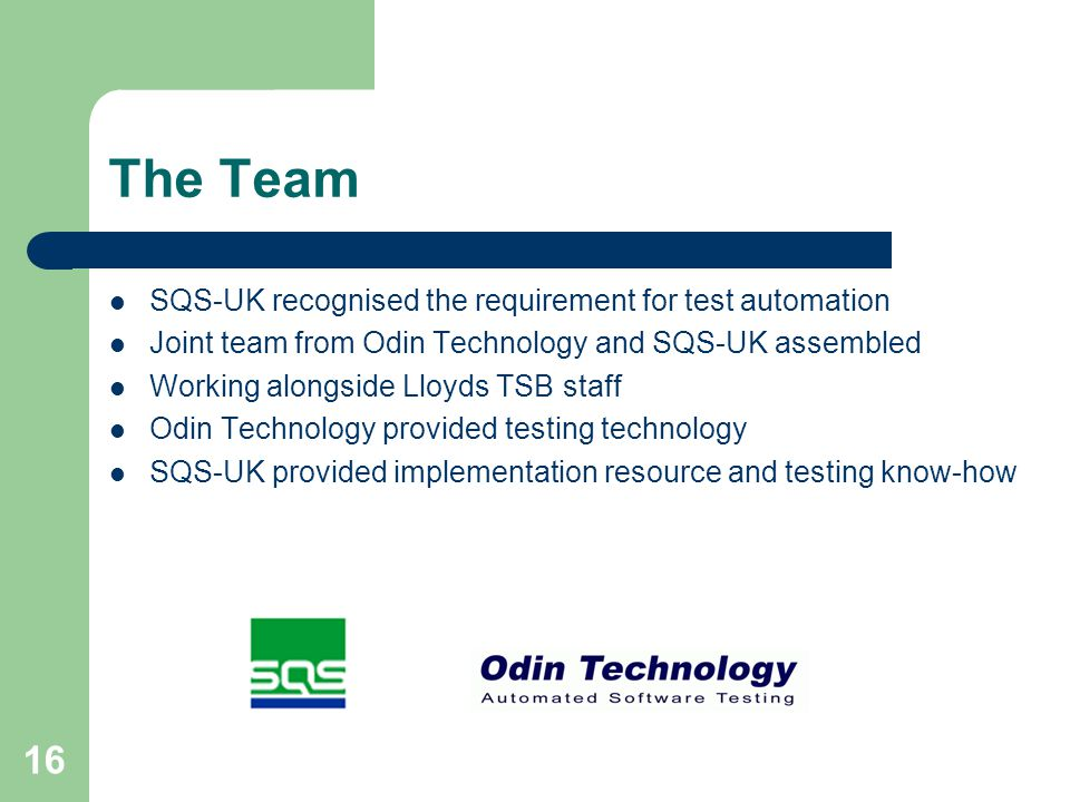 16 The Team SQS-UK recognised the requirement for test automation Joint team from Odin Technology and SQS-UK assembled Working alongside Lloyds TSB staff Odin Technology provided testing technology SQS-UK provided implementation resource and testing know-how