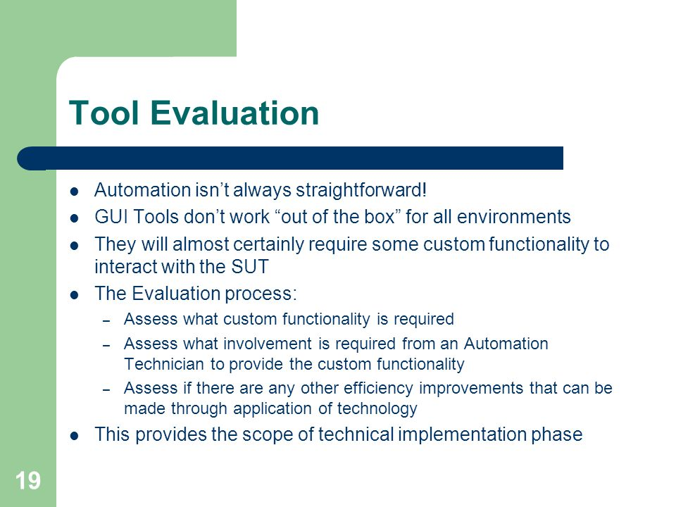 """19 Tool Evaluation Automation isn't always straightforward! GUI Tools don't work """"out of the box"""" for all environments They will almost certainly requ"""
