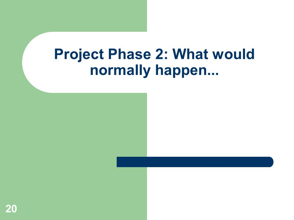 20 Project Phase 2: What would normally happen...