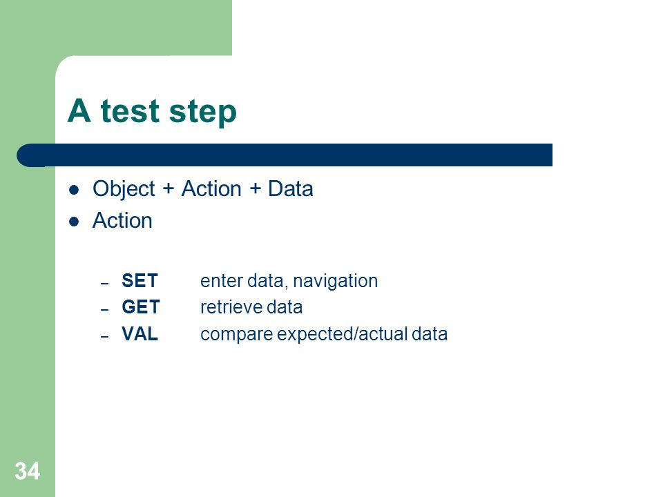 34 A test step Object + Action + Data Action – SET enter data, navigation – GETretrieve data – VALcompare expected/actual data