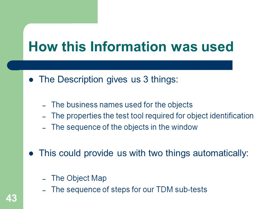 43 How this Information was used The Description gives us 3 things: – The business names used for the objects – The properties the test tool required for object identification – The sequence of the objects in the window This could provide us with two things automatically: – The Object Map – The sequence of steps for our TDM sub-tests