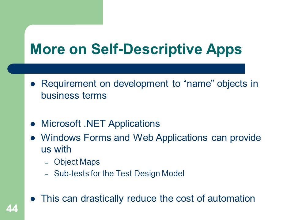 44 More on Self-Descriptive Apps Requirement on development to name objects in business terms Microsoft.NET Applications Windows Forms and Web Applications can provide us with – Object Maps – Sub-tests for the Test Design Model This can drastically reduce the cost of automation