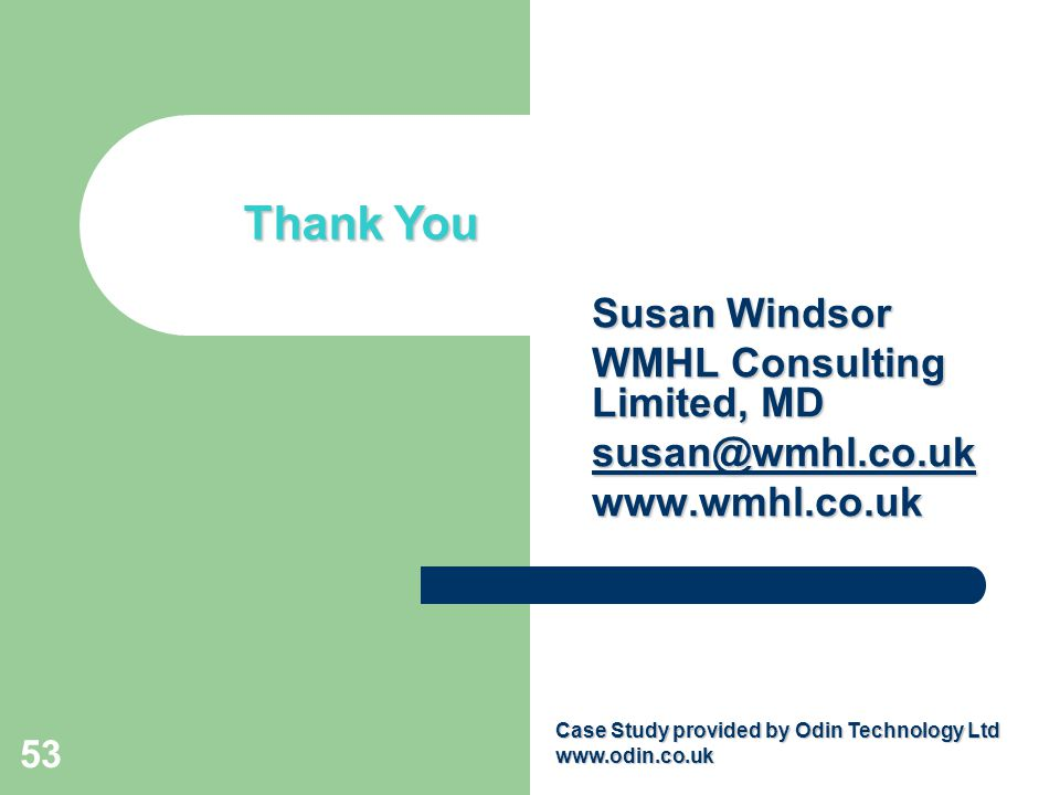 53 Closing slide Thank You Susan Windsor WMHL Consulting Limited, MD susan@wmhl.co.uk www.wmhl.co.uk Case Study provided by Odin Technology Ltd www.odin.co.uk