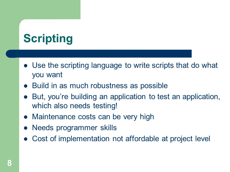8 Scripting Use the scripting language to write scripts that do what you want Build in as much robustness as possible But, you're building an application to test an application, which also needs testing.