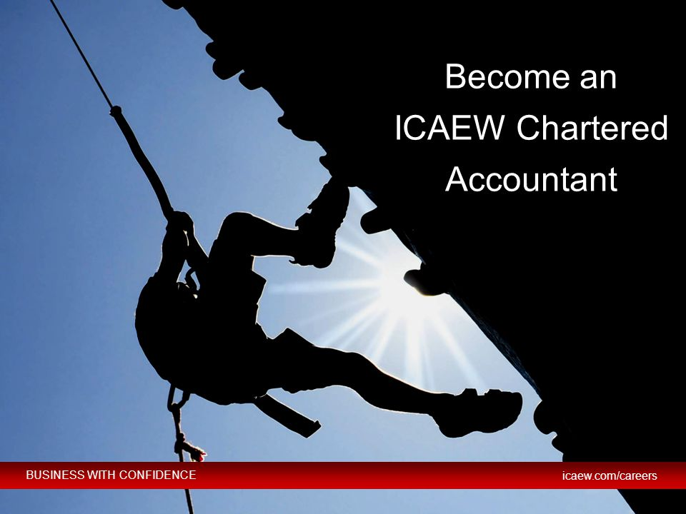 BUSINESS WITH CONFIDENCE icaew.com/careers © ICAEW 2012 BUSINESS WITH CONFIDENCE icaew.com/careers Become an ICAEW Chartered Accountant