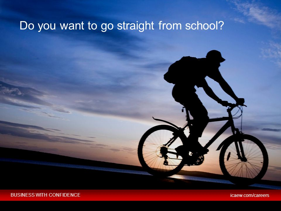 BUSINESS WITH CONFIDENCE icaew.com/careers © ICAEW 2012 BUSINESS WITH CONFIDENCE icaew.com/careers Do you want to go straight from school?