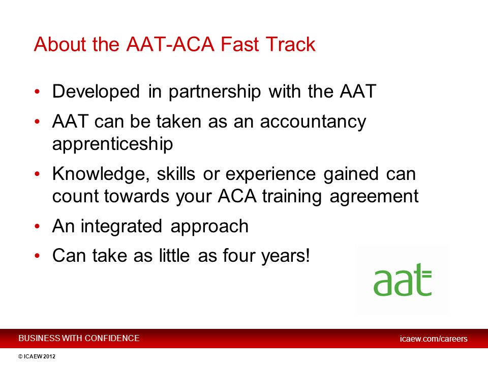 BUSINESS WITH CONFIDENCE icaew.com/careers © ICAEW 2012 About the AAT-ACA Fast Track Developed in partnership with the AAT AAT can be taken as an acco