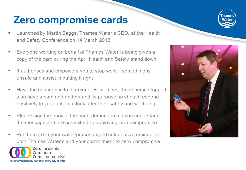 Zero compromise card Key messages Everyone at Thames Water is empowered and authorised by Martin to stop work if it is unsafe and to assist in putting things right.