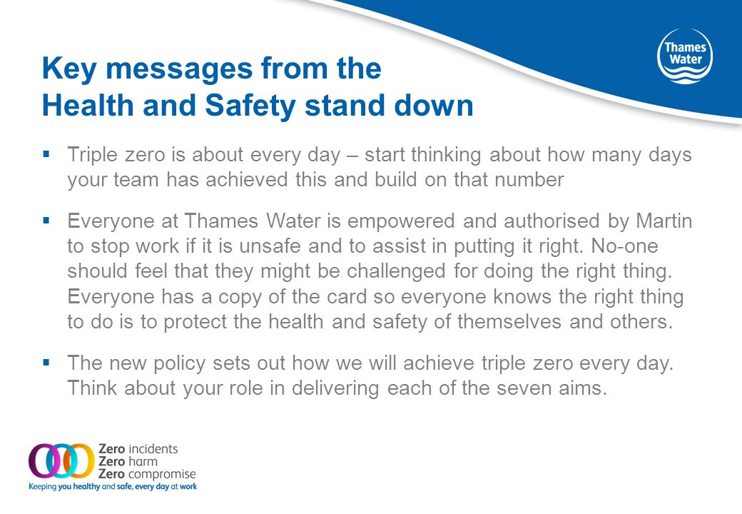 Key messages from the Health and Safety stand down  Triple zero is about every day – start thinking about how many days your team has achieved this and build on that number  Everyone at Thames Water is empowered and authorised by Martin to stop work if it is unsafe and to assist in putting it right.