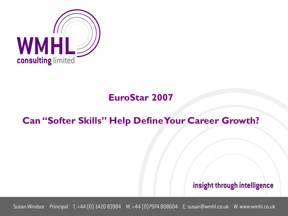 © 2007 WMHL Consulting Ltd Confidential EuroStar 2007 Can Softer Skills Help Define Your Career Growth