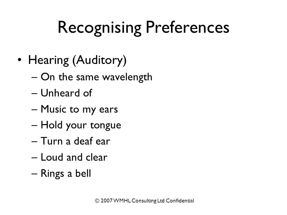 © 2007 WMHL Consulting Ltd Confidential Recognising Preferences Hearing (Auditory) –On the same wavelength –Unheard of –Music to my ears –Hold your tongue –Turn a deaf ear –Loud and clear –Rings a bell