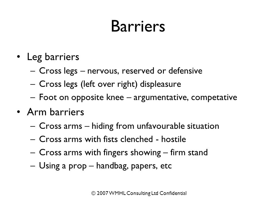 © 2007 WMHL Consulting Ltd Confidential Barriers Leg barriers –Cross legs – nervous, reserved or defensive –Cross legs (left over right) displeasure –Foot on opposite knee – argumentative, competative Arm barriers –Cross arms – hiding from unfavourable situation –Cross arms with fists clenched - hostile –Cross arms with fingers showing – firm stand –Using a prop – handbag, papers, etc