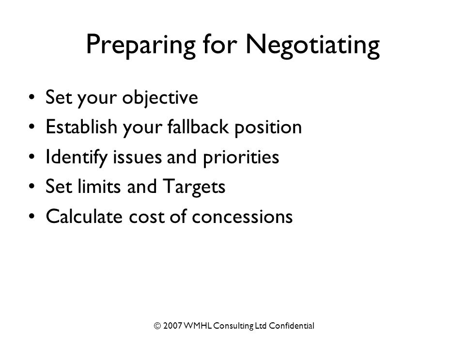© 2007 WMHL Consulting Ltd Confidential Preparing for Negotiating Set your objective Establish your fallback position Identify issues and priorities Set limits and Targets Calculate cost of concessions