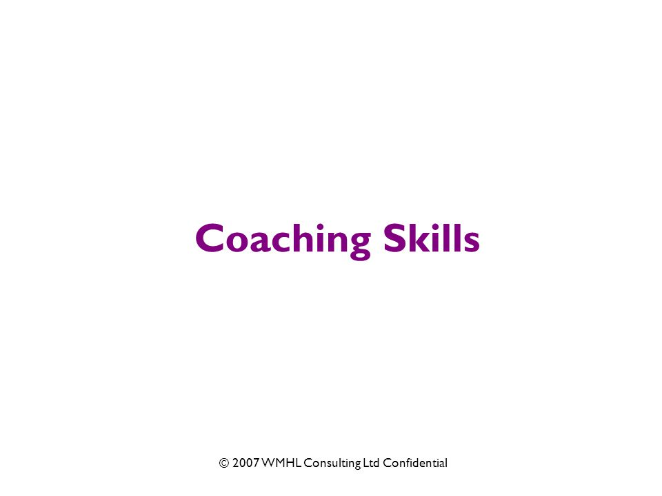 © 2007 WMHL Consulting Ltd Confidential Coaching Skills