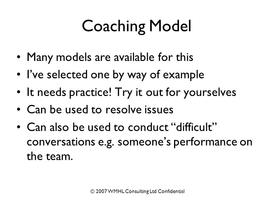 © 2007 WMHL Consulting Ltd Confidential Coaching Model Many models are available for this I've selected one by way of example It needs practice.