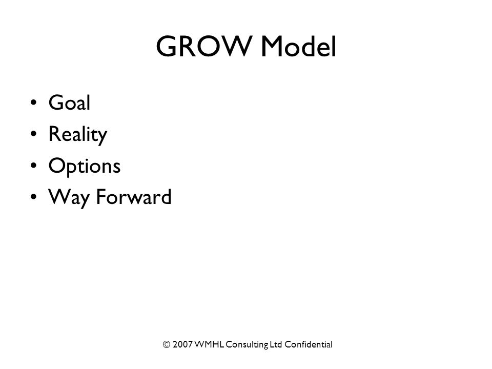 © 2007 WMHL Consulting Ltd Confidential GROW Model Goal Reality Options Way Forward