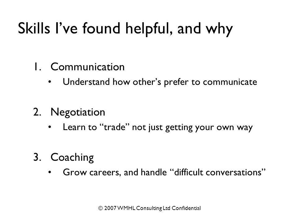 © 2007 WMHL Consulting Ltd Confidential Skills I've found helpful, and why 1.Communication Understand how other's prefer to communicate 2.Negotiation Learn to trade not just getting your own way 3.Coaching Grow careers, and handle difficult conversations