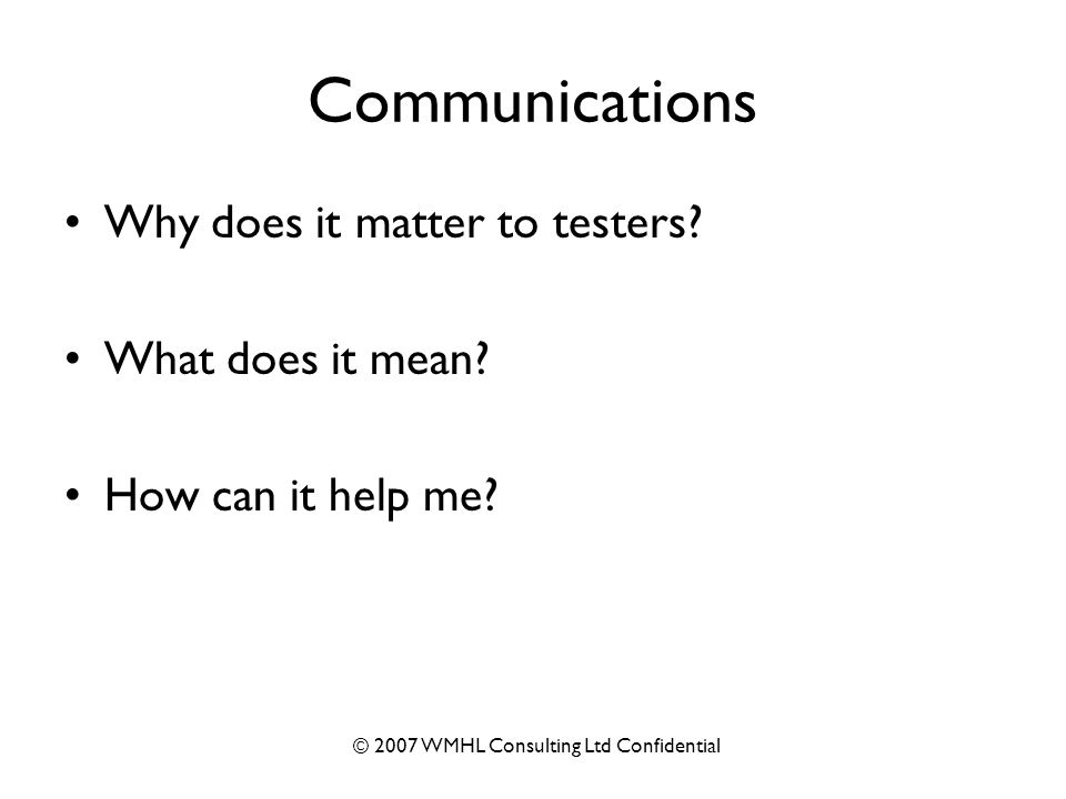 © 2007 WMHL Consulting Ltd Confidential Communications Why does it matter to testers.