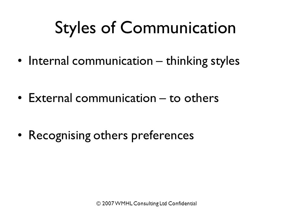 © 2007 WMHL Consulting Ltd Confidential Styles of Communication Internal communication – thinking styles External communication – to others Recognising others preferences