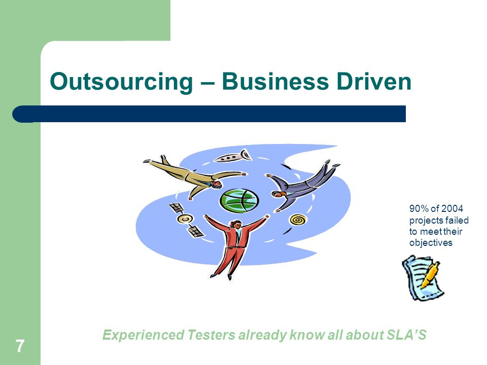 7 Outsourcing – Business Driven Experienced Testers already know all about SLA'S 90% of 2004 projects failed to meet their objectives