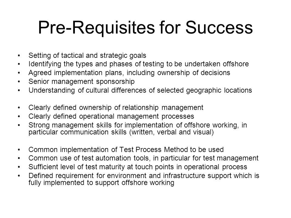 Pre-Requisites for Success Setting of tactical and strategic goals Identifying the types and phases of testing to be undertaken offshore Agreed implementation plans, including ownership of decisions Senior management sponsorship Understanding of cultural differences of selected geographic locations Clearly defined ownership of relationship management Clearly defined operational management processes Strong management skills for implementation of offshore working, in particular communication skills (written, verbal and visual) Common implementation of Test Process Method to be used Common use of test automation tools, in particular for test management Sufficient level of test maturity at touch points in operational process Defined requirement for environment and infrastructure support which is fully implemented to support offshore working