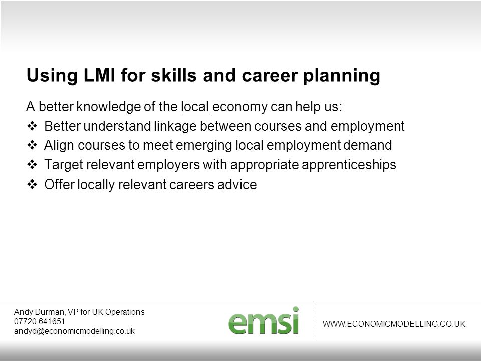 WWW.ECONOMICMODELLING.CO.UK A better knowledge of the local economy can help us:  Better understand linkage between courses and employment  Align courses to meet emerging local employment demand  Target relevant employers with appropriate apprenticeships  Offer locally relevant careers advice Andy Durman, VP for UK Operations 07720 641651 andyd@economicmodelling.co.uk Using LMI for skills and career planning