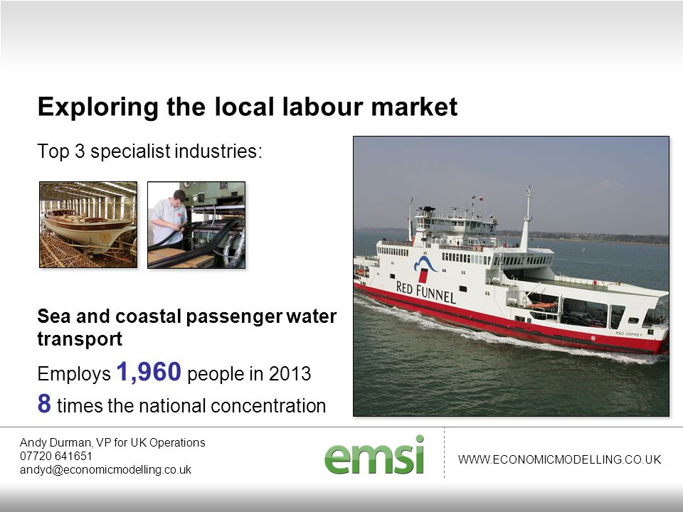 WWW.ECONOMICMODELLING.CO.UK Top 3 specialist industries: Sea and coastal passenger water transport Employs 1,960 people in 2013 8 times the national concentration Andy Durman, VP for UK Operations 07720 641651 andyd@economicmodelling.co.uk Exploring the local labour market
