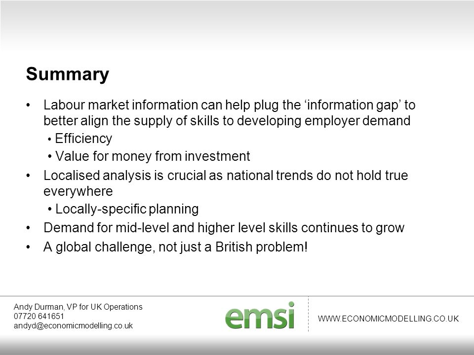 WWW.ECONOMICMODELLING.CO.UK Labour market information can help plug the 'information gap' to better align the supply of skills to developing employer demand Efficiency Value for money from investment Localised analysis is crucial as national trends do not hold true everywhere Locally-specific planning Demand for mid-level and higher level skills continues to grow A global challenge, not just a British problem.