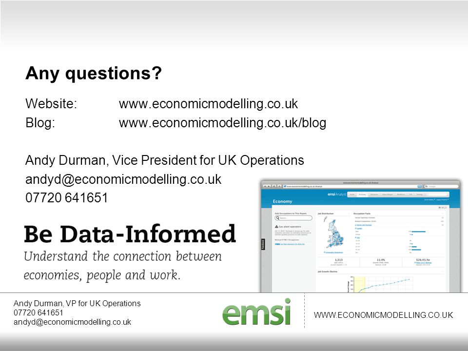 WWW.ECONOMICMODELLING.CO.UK Website:www.economicmodelling.co.uk Blog:www.economicmodelling.co.uk/blog Andy Durman, Vice President for UK Operations andyd@economicmodelling.co.uk 07720 641651 Andy Durman, VP for UK Operations 07720 641651 andyd@economicmodelling.co.uk Any questions
