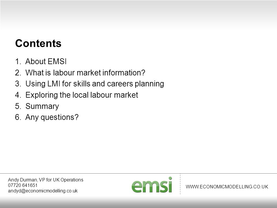 WWW.ECONOMICMODELLING.CO.UK Andy Durman, VP for UK Operations 07720 641651 andyd@economicmodelling.co.uk About EMSI We are passionate about using good, local labour market data to help connect people to jobs through learning and skills development