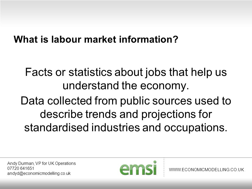 WWW.ECONOMICMODELLING.CO.UK Top growth industries 2003-2013 Andy Durman, VP for UK Operations 07720 641651 andyd@economicmodelling.co.uk Exploring the local labour market Primary education+ 10,860 Restaurants and mobile food service activities + 6,160 Activities of head offices+ 5,342 Social work activities without accommodation for the elderly and disabled + 5,124