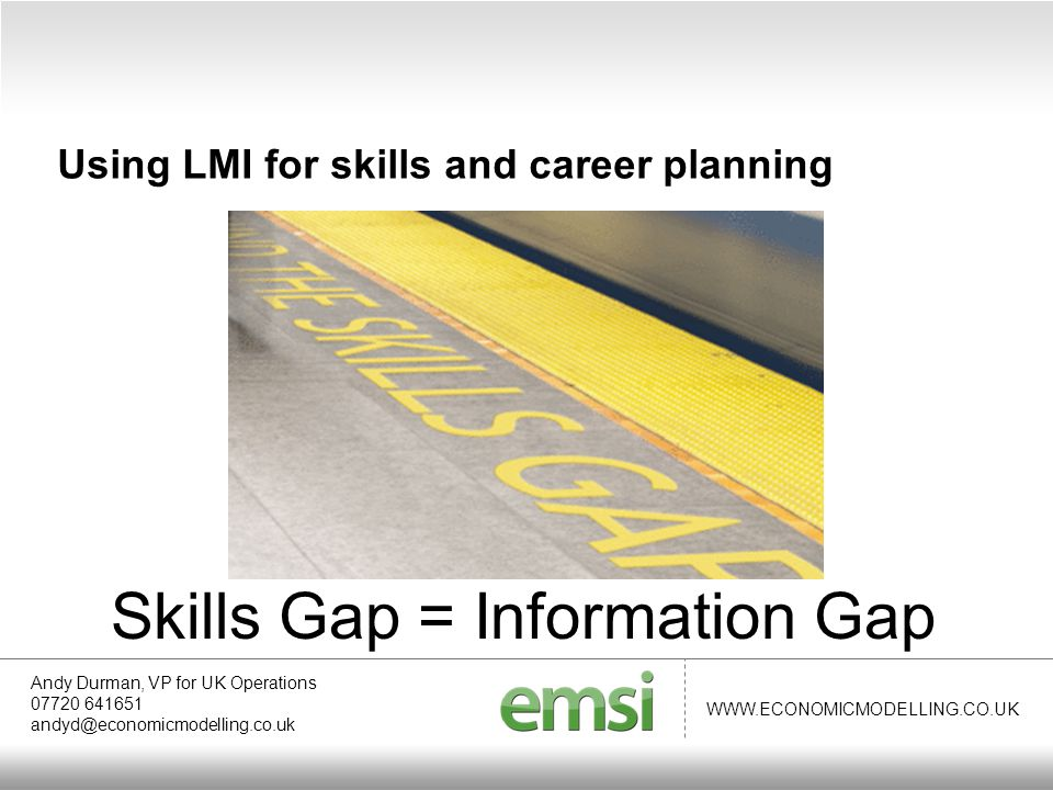 WWW.ECONOMICMODELLING.CO.UK Andy Durman, VP for UK Operations 07720 641651 andyd@economicmodelling.co.uk Using LMI for skills and career planning Skills Gap = Information Gap