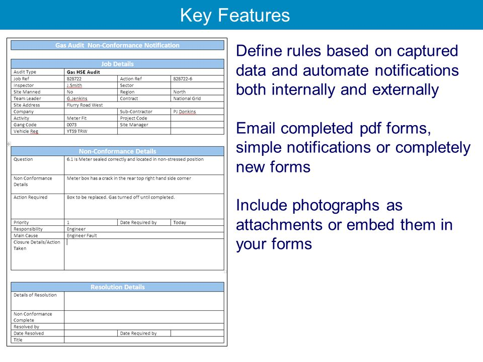 Define rules based on captured data and automate notifications both internally and externally Email completed pdf forms, simple notifications or completely new forms Include photographs as attachments or embed them in your forms Key Features