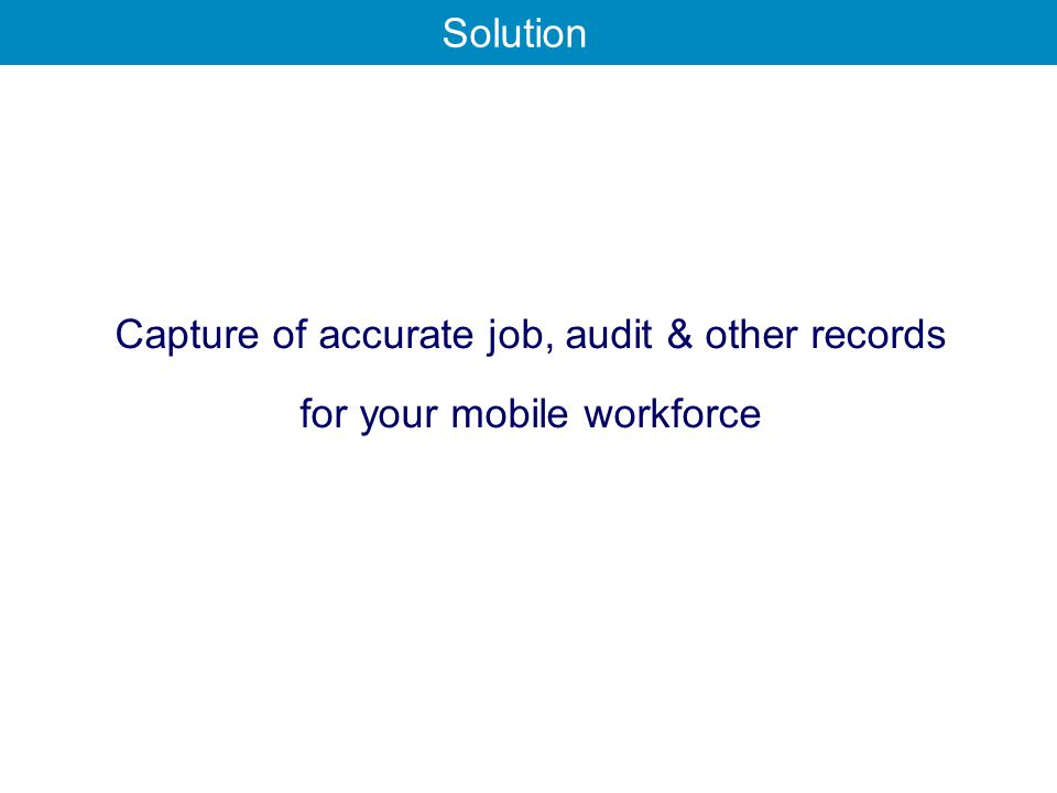 Capture of accurate job, audit & other records for your mobile workforce Solution