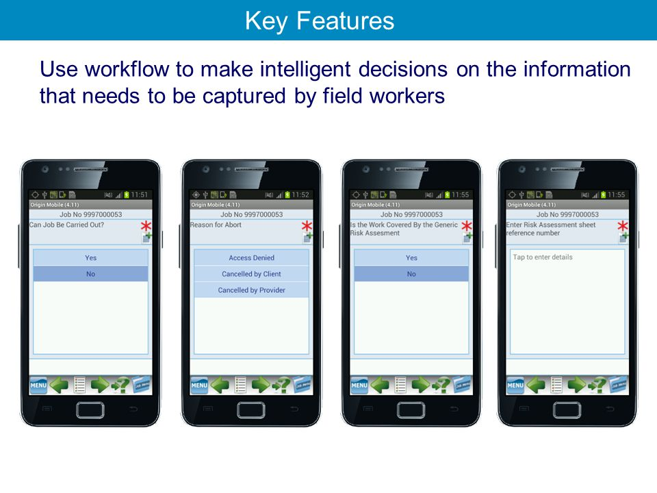 Use workflow to make intelligent decisions on the information that needs to be captured by field workers Key Features