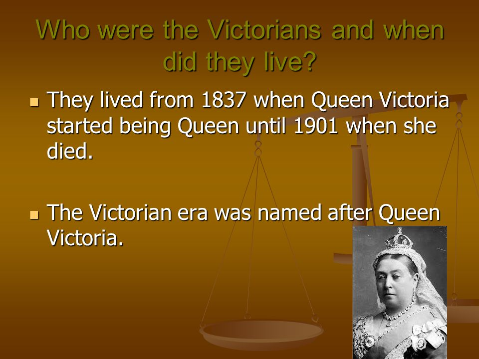 Who were the Victorians and when did they live? They lived from 1837 when Queen Victoria started being Queen until 1901 when she died. They lived from