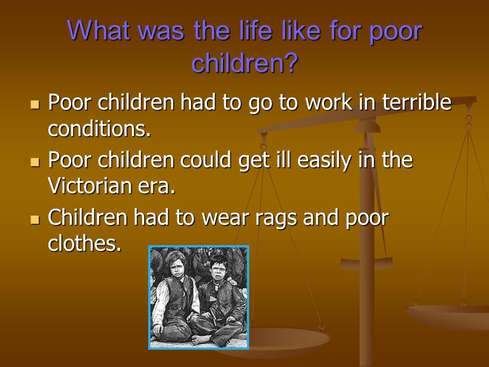What was life like for poor children.Loads of poor children started work at the age of five.