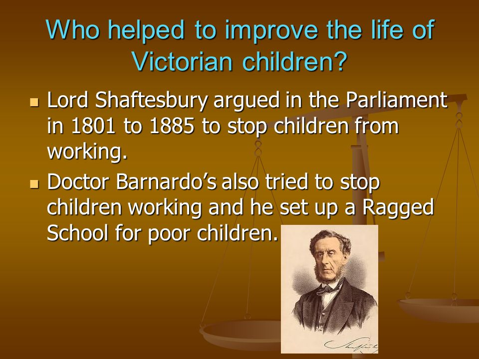 Who helped to improve the life of Victorian children? Lord Shaftesbury argued in the Parliament in 1801 to 1885 to stop children from working. Lord Sh