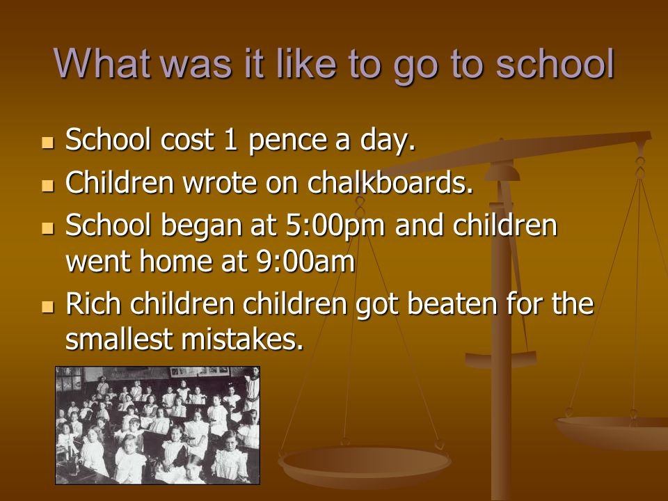 What was it like to go to school School cost 1 pence a day. School cost 1 pence a day. Children wrote on chalkboards. Children wrote on chalkboards. S