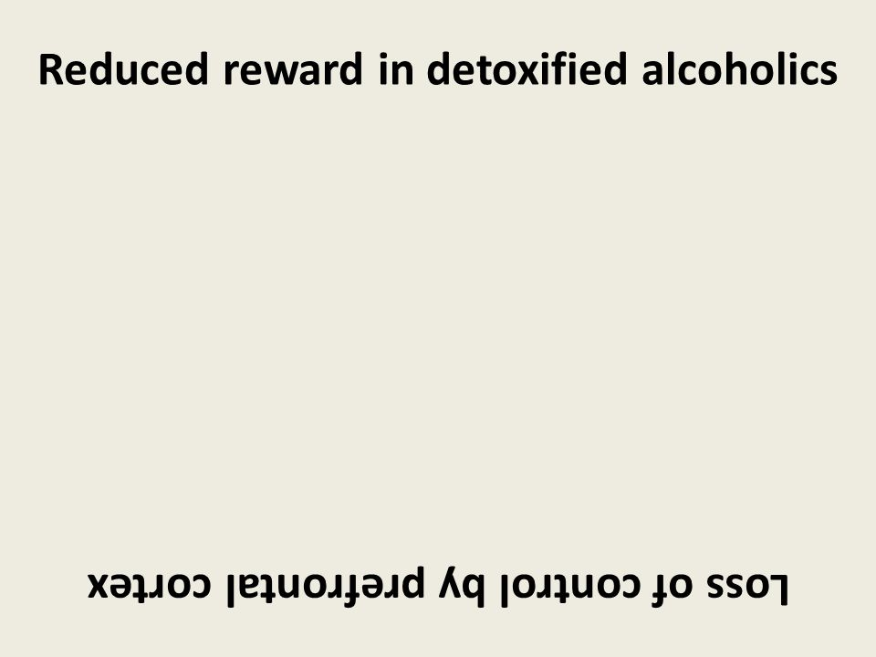Loss of control by prefrontal cortex Reduced reward in detoxified alcoholics