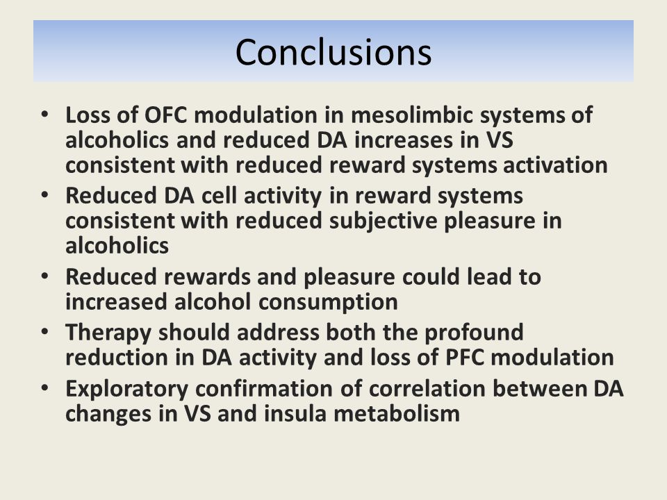 Conclusions Loss of OFC modulation in mesolimbic systems of alcoholics and reduced DA increases in VS consistent with reduced reward systems activation Reduced DA cell activity in reward systems consistent with reduced subjective pleasure in alcoholics Reduced rewards and pleasure could lead to increased alcohol consumption Therapy should address both the profound reduction in DA activity and loss of PFC modulation Exploratory confirmation of correlation between DA changes in VS and insula metabolism